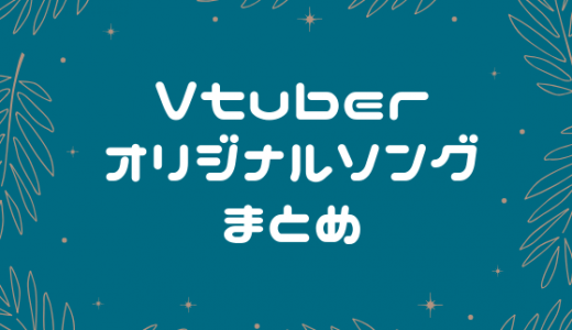 Vtuberのオリジナルソングまとめ【随時更新】